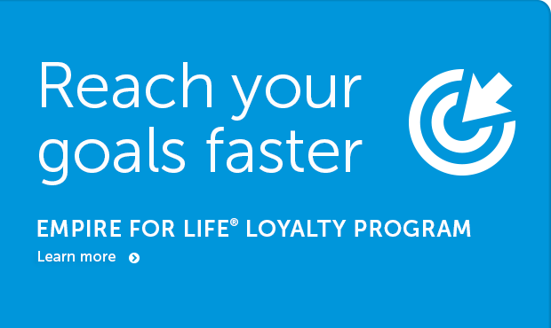 Reach your goals faster - Empire for Life Loyalty Program